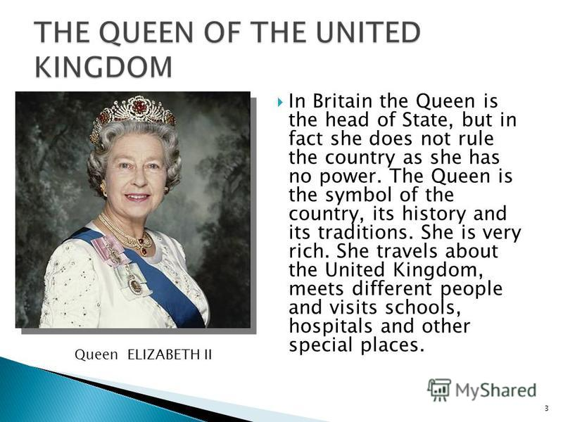 In Britain the Queen is the head of State, but in fact she does not rule the country as she has no power. The Queen is the symbol of the country, its history and its traditions. She is very rich. She travels about the United Kingdom, meets different