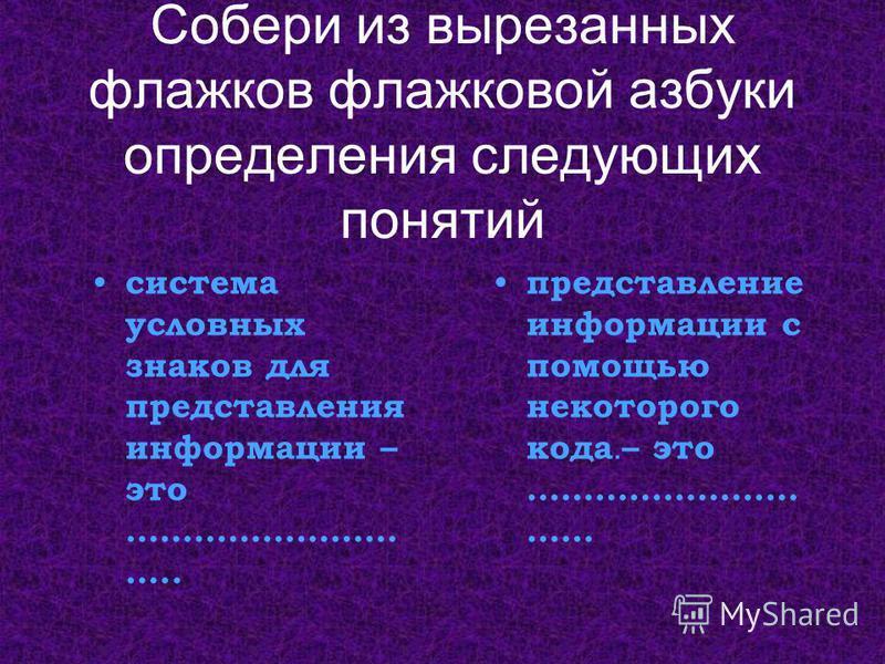 Собери из вырезанных флажков флажковой азбуки определения следующих понятий система условных знаков для представления информации – это …………………… ….. представление информации с помощью некоторого кода. – это …………………… ……
