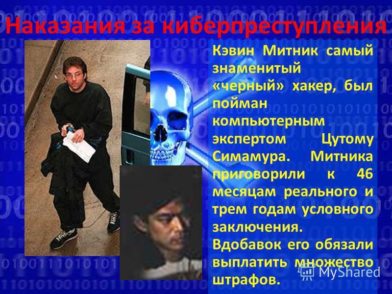Наказания за киберпреступления Кэвин Митник самый знаменитый «черный» хакер, был пойман компьютерным экспертом Цутому Симамура. Митника приговорили к 46 месяцам реального и трем годам условного заключения. Вдобавок его обязали выплатить множество штр