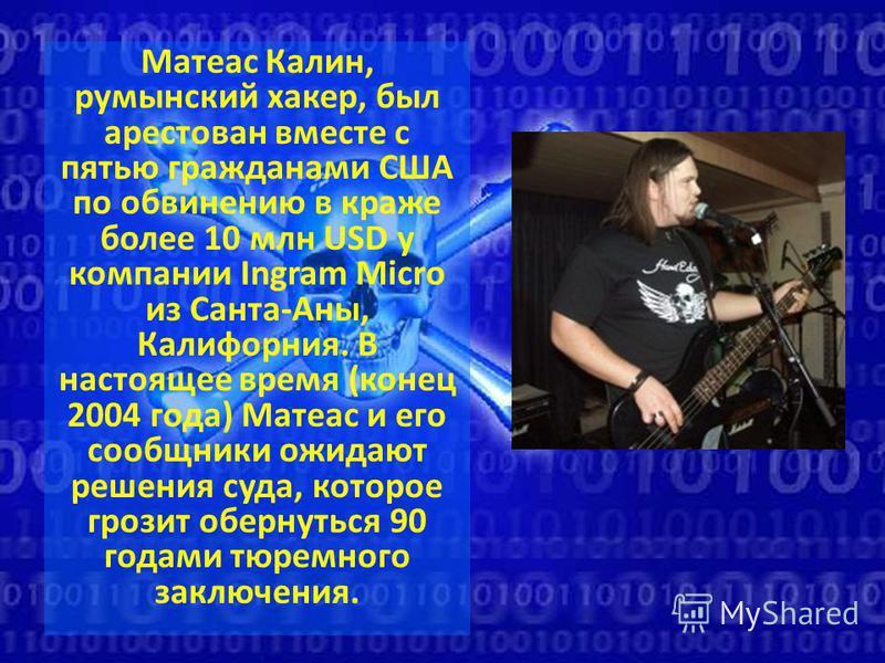 Матеас Калин, румынский хакер, был арестован вместе с пятью гражданами США по обвинению в краже более 10 млн USD у компании Ingram Micro из Санта-Аны, Калифорния. В настоящее время (конец 2004 года) Матеас и его сообщники ожидают решения суда, которо