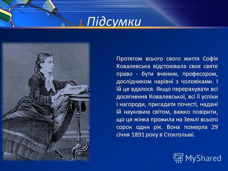 Підсумки Протягом всього свого життя Софія Ковалевська відстоювала своє святе право - бути вченим, професором, дослідником нарівні з чоловіками. І їй це вдалося. Якщо перерахувати всі досягнення Ковалевської, всі її успіхи і нагороди, пригадати почес