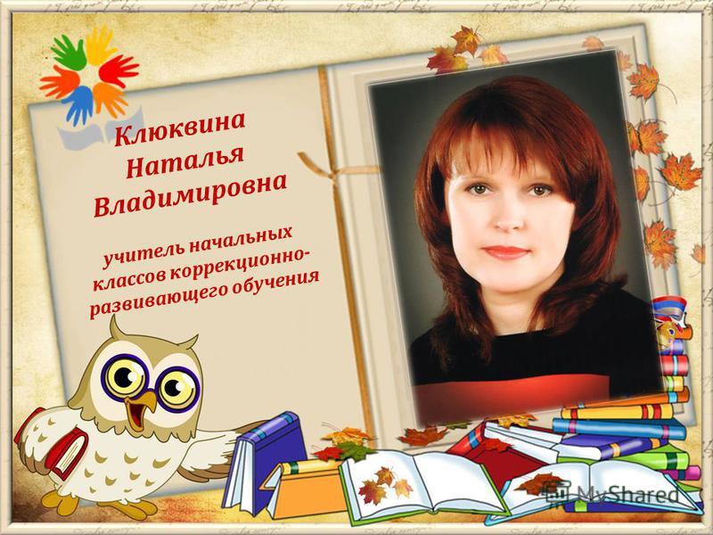 Клюквина Наталья Владимировна учитель начальных классов коррекционно- развивающего обучения