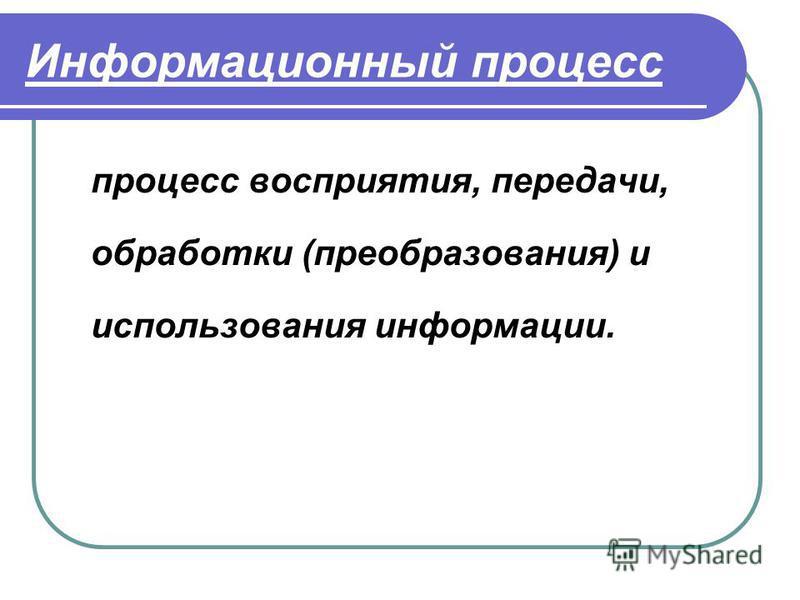 Информационный процесс процесс восприятия, передачи, обработки (преобразования) и использования информации.