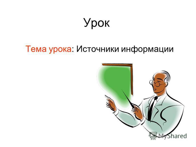 Урок Тема урока: Источники информации