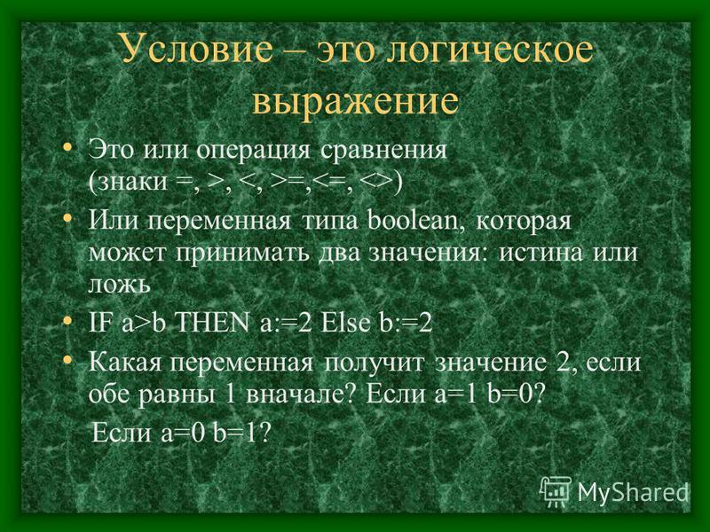 Условие – это логическое выражение Это или операция сравнения (знаки =, >, =, ) Или переменная типа boolean, которая может принимать два значения: истина или ложь IF a>b THEN a:=2 Else b:=2 Какая переменная получит значение 2, если обе равны 1 вначал
