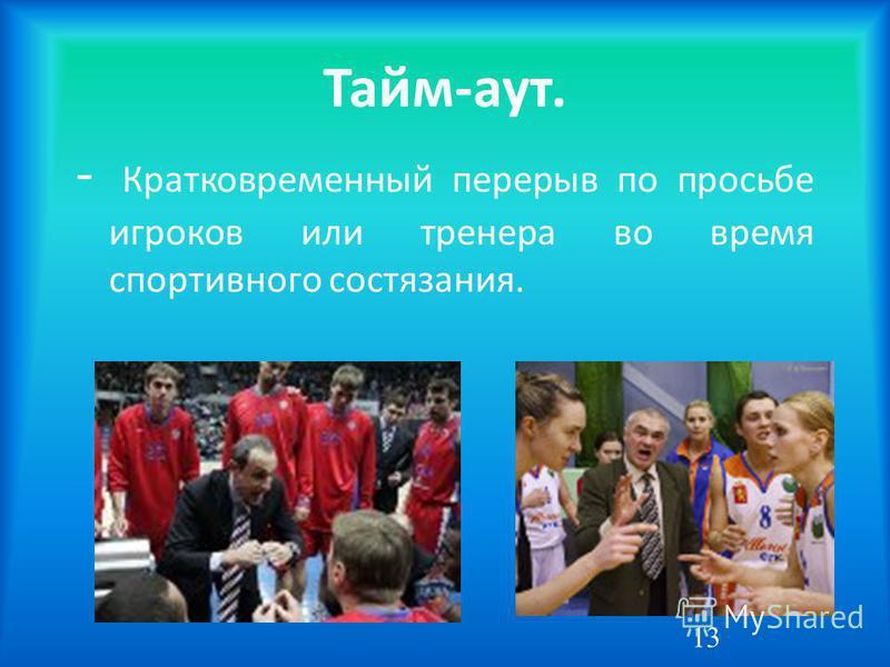 Тайм-аут. - Кратковременный перерыв по просьбе игроков или тренера во время спортивного состязания. 13