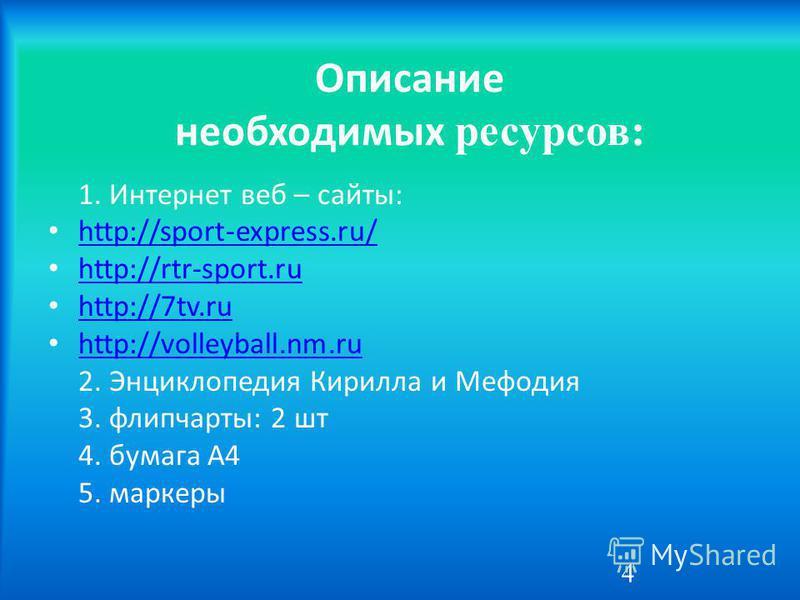 Описание необходимых ресурсов: 1. Интернет веб – сайты: http://sport-express.ru/ http://rtr-sport.ru http://7tv.ru http://volleyball.nm.ru 2. Энциклопедия Кирилла и Мефодия 3. флипчарты: 2 шт 4. бумага А4 5. маркеры 4