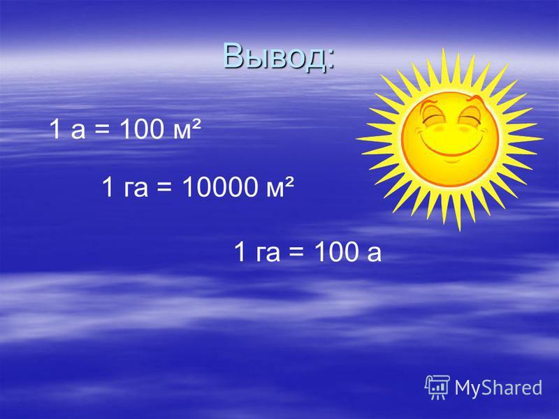 Вывод: 1 а = 100 м² 1 га = 10000 м² 1 га = 100 а