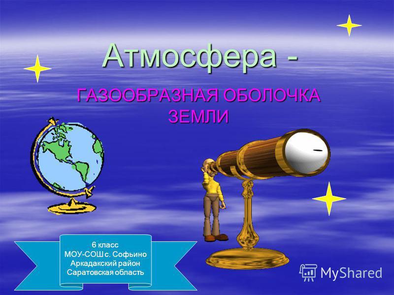 Атмосфера - ГАЗООБРАЗНАЯ ОБОЛОЧКА ЗЕМЛИ 6 класс МОУ-СОШ с. Софьино Аркадакский район Саратовская область