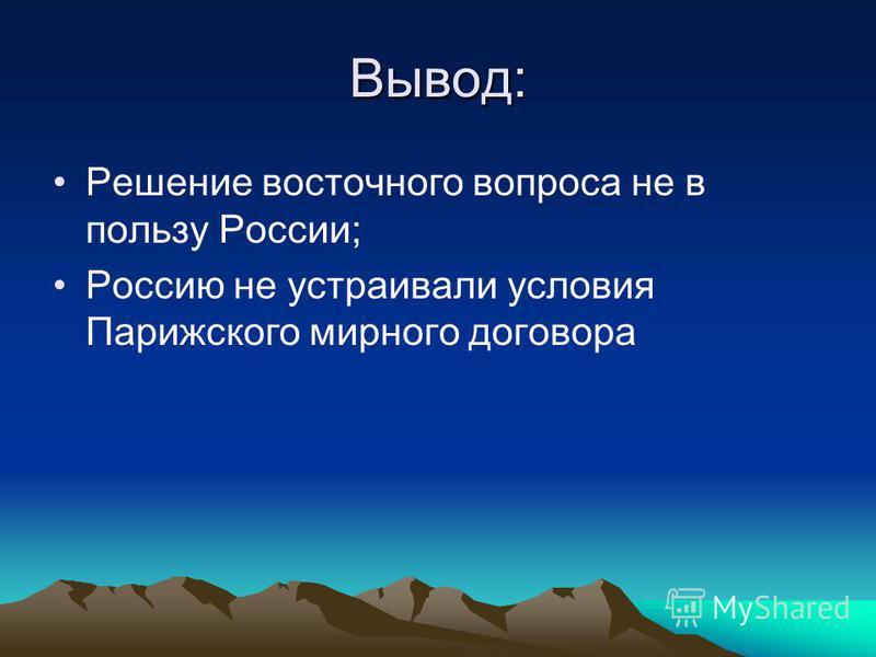 Вывод: Решение восточного вопроса не в пользу России; Россию не устраивали условия Парижского мирного договора