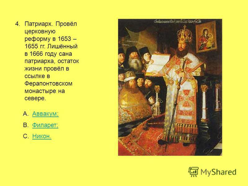 4.Патриарх. Провёл церковную реформу в 1653 – 1655 гг. Лишённый в 1666 году сана патриарха, остаток жизни провёл в ссылке в Ферапонтовском монастыре на севере. A.Аввакум;Аввакум; B.Филарет;Филарет; C.Никон.Никон.