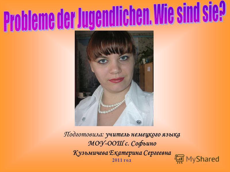 Подготовила: учитель немецкого языка МОУ-ООШ с. Софьино Кузьмичева Екатерина Сергеевна 2011 год