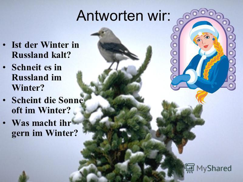 Antworten wir: Ist der Winter in Russland kalt? Schneit es in Russland im Winter? Scheint die Sonne oft im Winter? Was macht ihr gern im Winter?