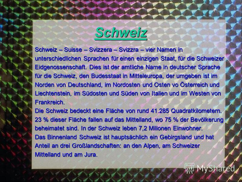 Schweiz Schweiz – Suisse – Svizzera – Svizzra – vier Namen in unterschiedlichen Sprachen für einen einzigen Staat, für die Schweizer Eidgenossenschaft. Dies ist der amtliche Name in deutscher Sprache für die Schweiz, den Budesstaat in Mitteleuropa, d