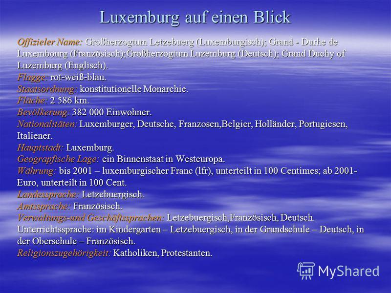 Luxemburg auf einen Blick Offizieler Name: Großherzogtum Letzebuerg (Luxemburgisch); Grand - Durhe de Luxembourg (Französisch);Großherzogtum Luzemburg (Deutsch); Grand Duchy of Luzemburg (Englisch). Flagge: rot-weiß-blau. Staatsordnung: konstitutione