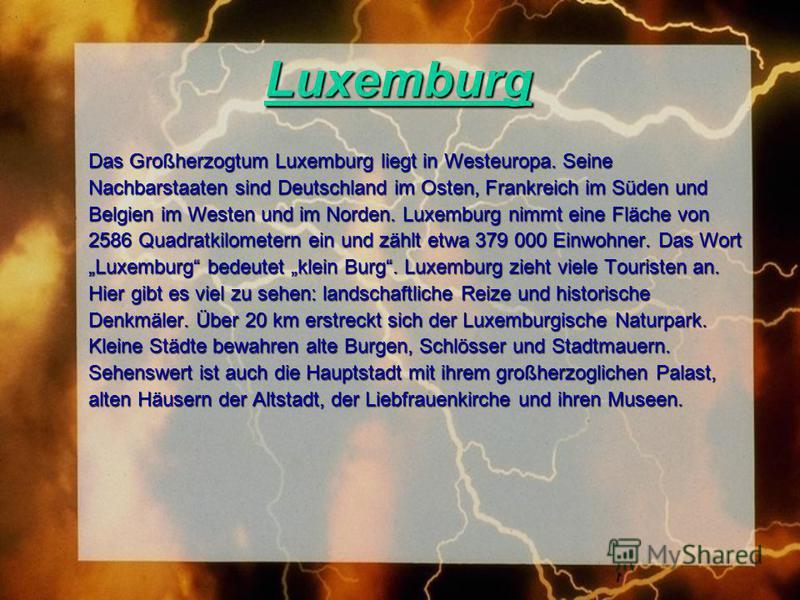 Luxemburg Das Großherzogtum Luxemburg liegt in Westeuropa. Seine Nachbarstaaten sind Deutschland im Osten, Frankreich im Süden und Belgien im Westen und im Norden. Luxemburg nimmt eine Fläche von 2586 Quadratkilometern ein und zählt etwa 379 000 Einw