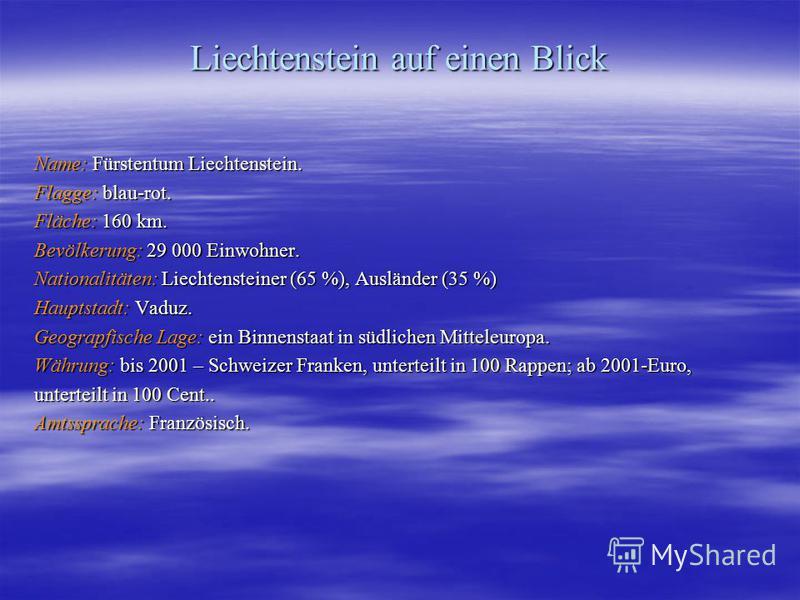 Liechtenstein auf einen Blick Name: Fürstentum Liechtenstein. Flagge: blau-rot. Fläche: 160 km. Bevölkerung: 29 000 Einwohner. Nationalitäten: Liechtensteiner (65 %), Ausländer (35 %) Hauptstadt: Vaduz. Geograpfische Lage: ein Binnenstaat in südliche