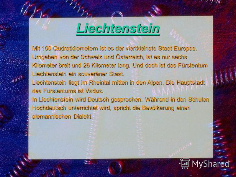 Liechtenstein Mit 160 Qudratkilometern ist es der viertkleinste Staat Europas. Umgeben von der Schweiz und Österreich, ist es nur sechs Kilometer breit und 26 Kilometer lang. Und doch ist das Fürstentum Liechtenstein ein souveräner Staat. Liechtenste