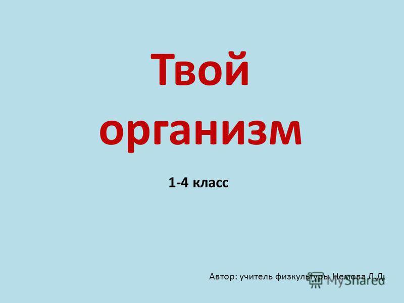 Твой организм 1-4 класс Автор: учитель физкультуры Немова Л.Д.