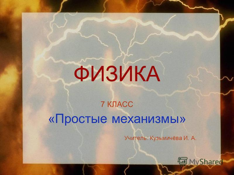 ФИЗИКА 7 КЛАСС «Простые механизмы» Учитель: Кузьмичёва И. А.