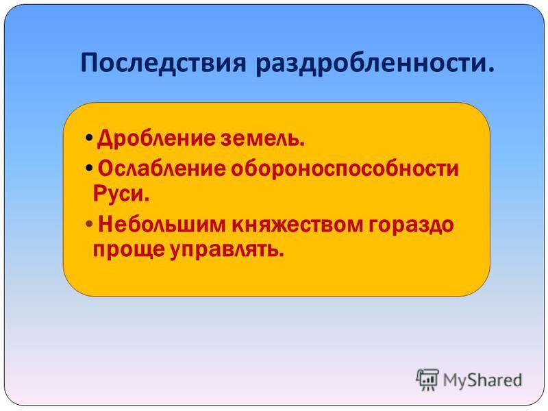 Последствия раздробленности. Дробление земель. Ослабление обороноспособности Руси. Небольшим княжеством гораздо проще управлять.