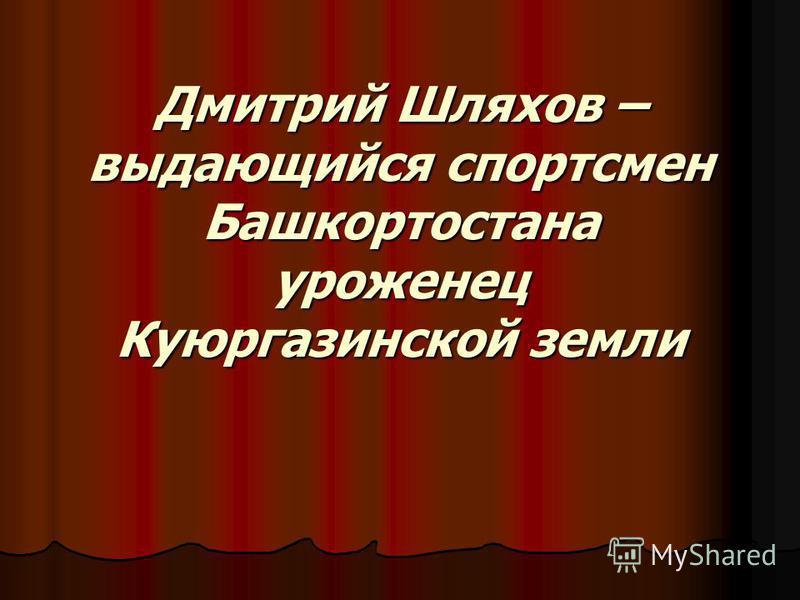 Дмитрий Шляхов – выдающийся спортсмен Башкортостана уроженец Куюргазинской земли