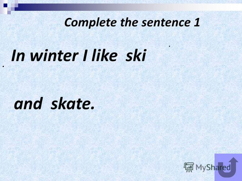 Complete the sentence 1 In winter I like ski.. and skate.