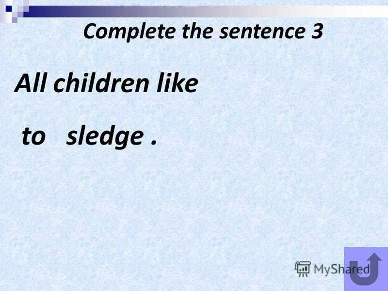 Complete the sentence 3 All children like to sledge.