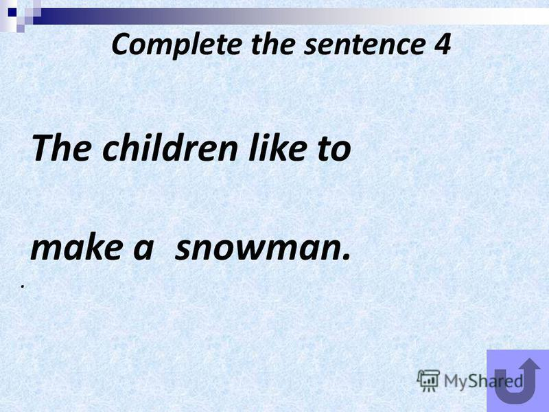 Complete the sentence 4 The children like to make a snowman...