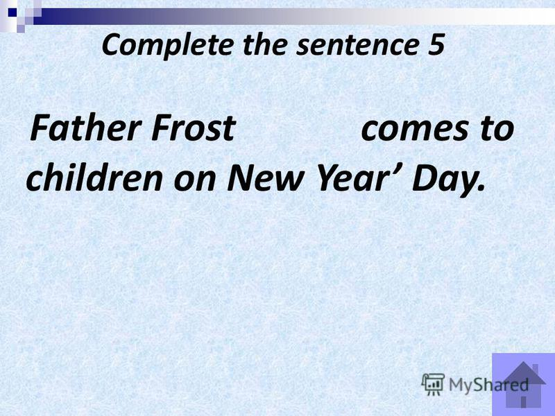 Complete the sentence 5 Father Frost comes to children on New Year Day.