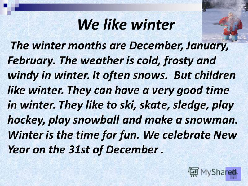 We like winter The winter months are December, January, February. The weather is cold, frosty and windy in winter. It often snows. But children like winter. They can have a very good time in winter. They like to ski, skate, sledge, play hockey, play