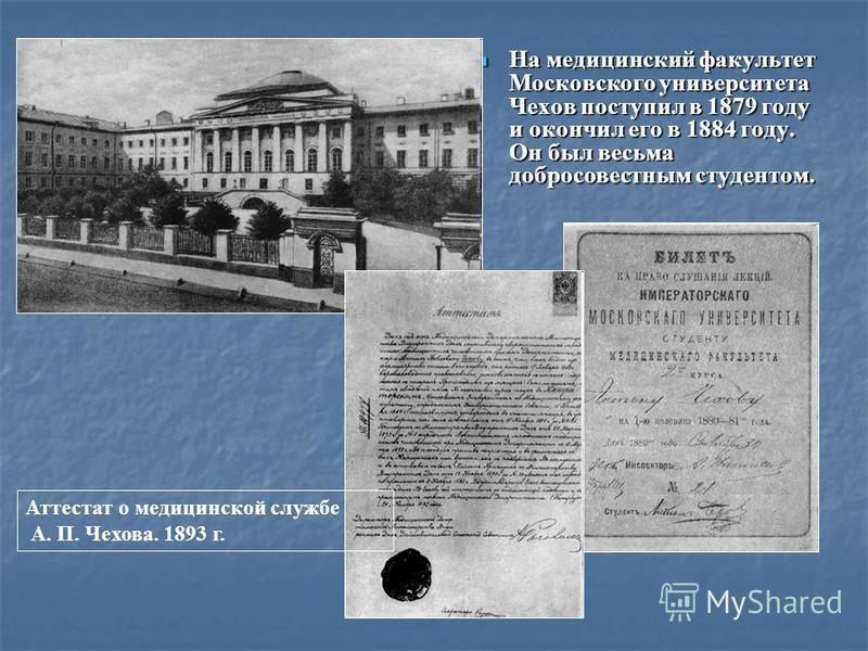 На медицинский факультет Московского университета Чехов поступил в 1879 году и окончил его в 1884 году. Он был весьма добросовестным студентом. Аттестат о медицинской службе А. П. Чехова. 1893 г.
