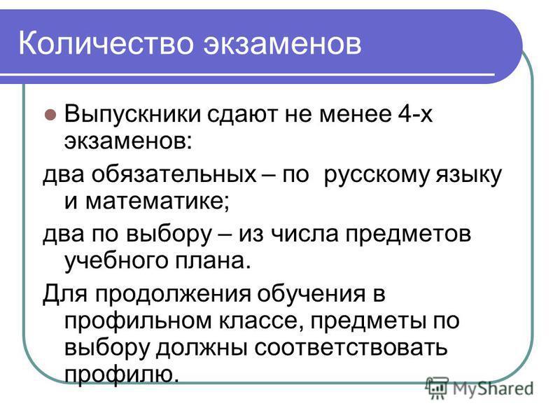 Количество экзаменов Выпускники сдают не менее 4-х экзаменов: два обязательных – по русскому языку и математике; два по выбору – из числа предметов учебного плана. Для продолжения обучения в профильном классе, предметы по выбору должны соответствоват