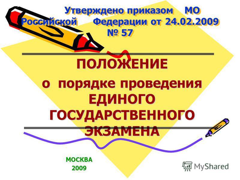 Утверждено приказом МО Российской Федерации от 24.02.2009 57 ПОЛОЖЕНИЕ о порядке проведения ЕДИНОГО ГОСУДАРСТВЕННОГО ЭКЗАМЕНА МОСКВА2009