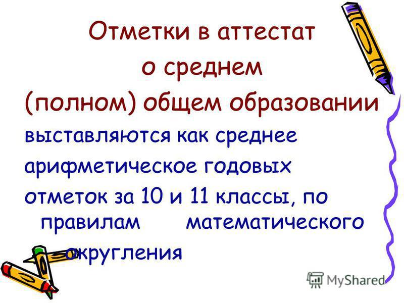 Отметки в аттестат о среднем (полном) общем образовании выставляются как среднее арифметическое годовых отметок за 10 и 11 классы, по правилам математического округления