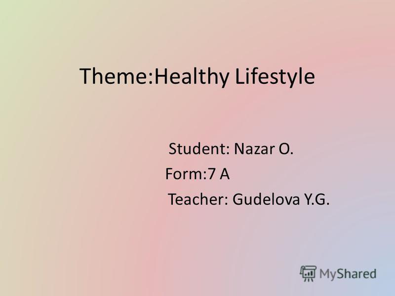 Theme:Healthy Lifestyle Student: Nazar O. Form:7 А Teacher: Gudelova Y.G.