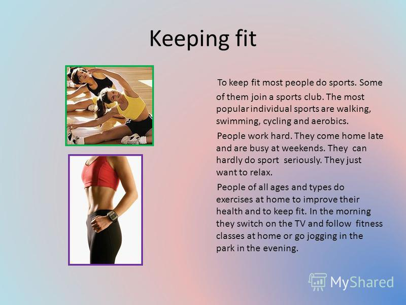 Keeping fit To keep fit most people do sports. Some of them join a sports club. The most popular individual sports are walking, swimming, cycling and aerobics. People work hard. They come home late and are busy at weekends. They can hardly do sport s