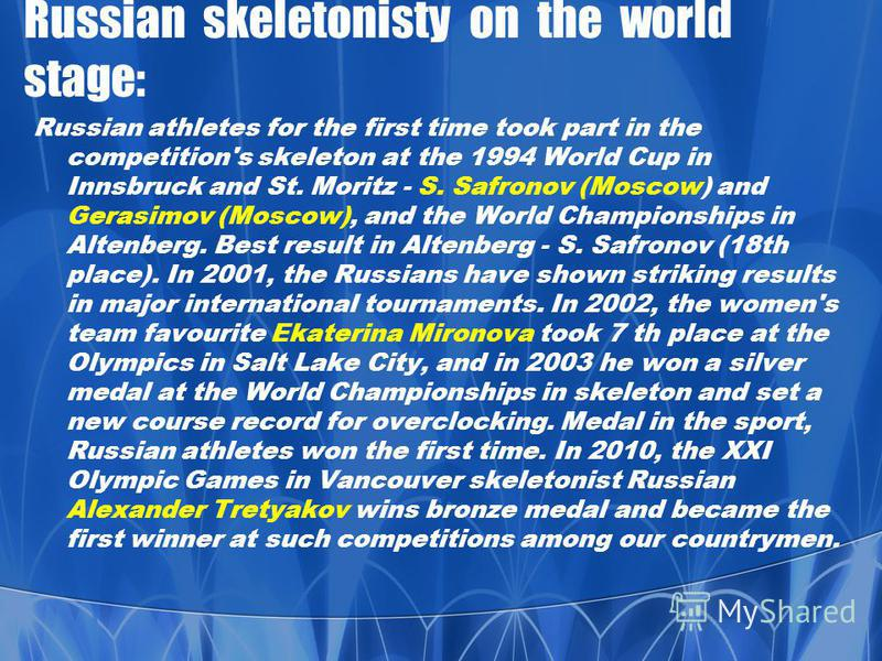 Russian skeletonisty on the world stage: Russian athletes for the first time took part in the competition's skeleton at the 1994 World Cup in Innsbruck and St. Moritz - S. Safronov (Moscow) and Gerasimov (Moscow), and the World Championships in Alten