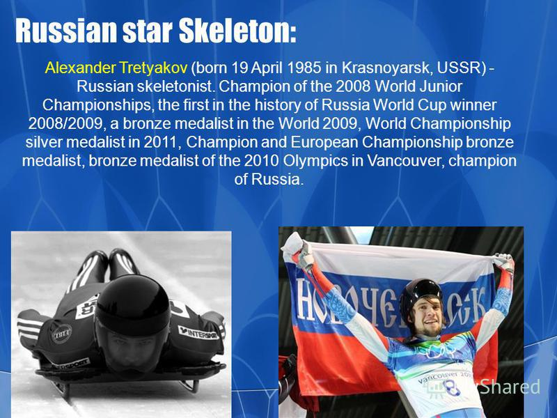 Russian star Skeleton: Alexander Tretyakov (born 19 April 1985 in Krasnoyarsk, USSR) - Russian skeletonist. Champion of the 2008 World Junior Championships, the first in the history of Russia World Cup winner 2008/2009, a bronze medalist in the World