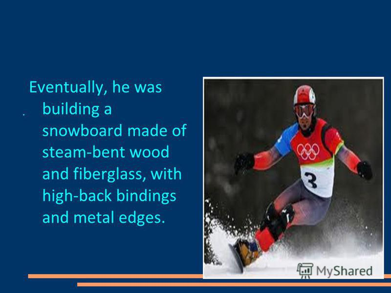 Eventually, he was building a snowboard made of steam-bent wood and fiberglass, with high-back bindings and metal edges. Eventually, he was building a snowboard made of steam-bent wood and fiberglass, with high-back bindings and metal edgs..