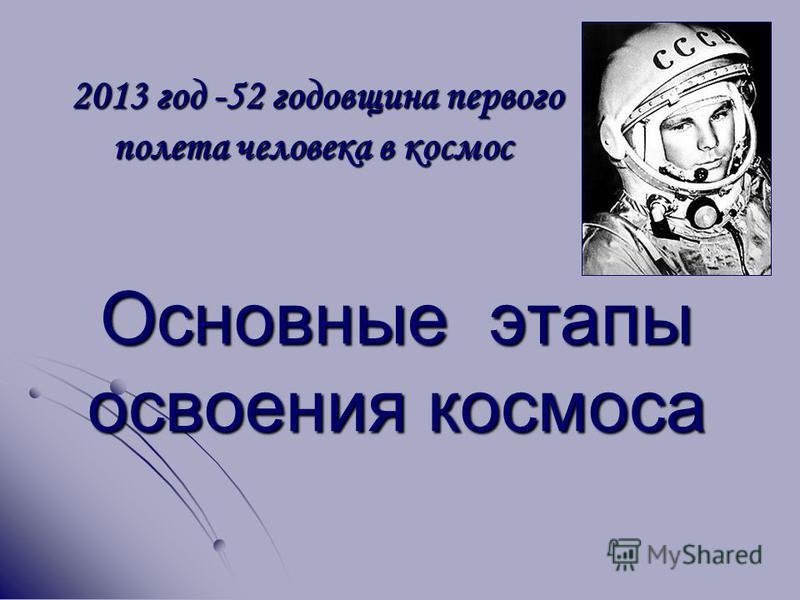 Основные этапы освоения космоса 2013 год -52 годовщина первого полета человека в космос 2013 год -52 годовщина первого полета человека в космос
