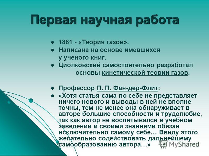 Первая научная работа 1881 - «Теория газов». Написана на основе имевшихся у ученого книг. Циолковский самостоятельно разработал основы кинетической теории газов.кинетической теории газов Профессор П. П. Фан-дер-Флит:П. П. Фан-дер-Флит «Хотя статья са