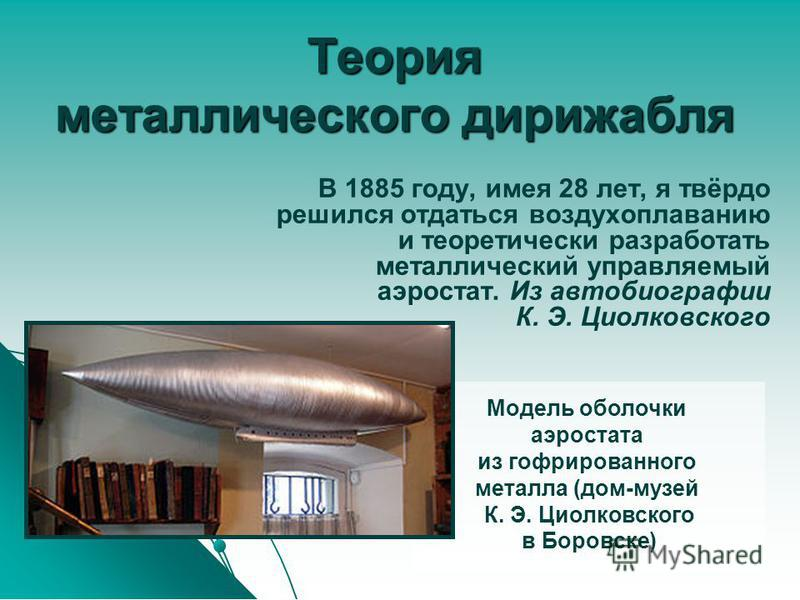 Теория металлического дирижабля В 1885 году, имея 28 лет, я твёрдо решился отдаться воздухоплаванию и теоретически разработать металлический управляемый аэростат. Из автобиографии К. Э. Циолковского Модель оболочки аэростата из гофрированного металла