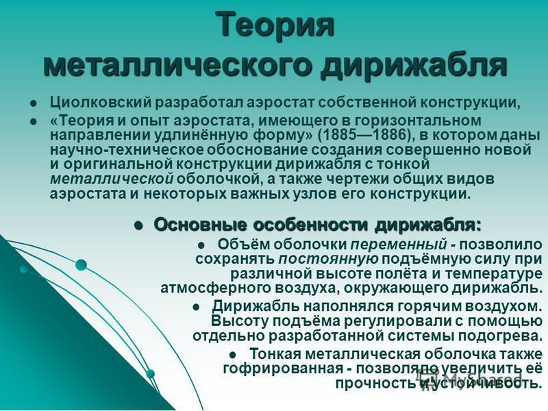 Теория металлического дирижабля Циолковский разработал аэростат собственной конструкции, «Теория и опыт аэростата, имеющего в горизонтальном направлении удлинённую форму» (18851886), в котором даны научно-техническое обоснование создания совершенно н