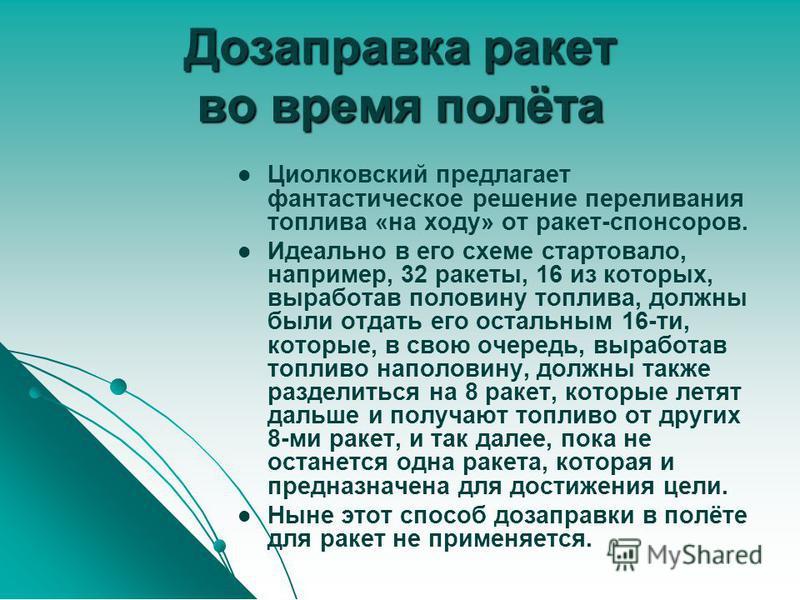 Дозаправка ракет во время полёта Циолковский предлагает фантастическое решение переливания топлива «на ходу» от ракет-спонсоров. Идеально в его схеме стартовало, например, 32 ракеты, 16 из которых, выработав половину топлива, должны были отдать его о