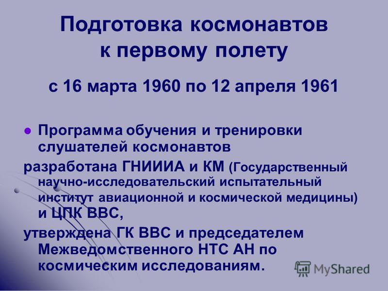 Подготовка космонавтов к первому полету с 16 марта 1960 по 12 апреля 1961 Программа обучения и тренировки слушателей космонавтов разработана ГНИИИА и КМ (Государственный научно-исследовательский испытательный институт авиационной и космической медици