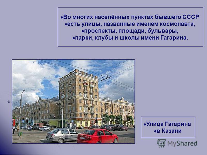 Во многих населённых пунктах бывшего СССР есть улицы, названные именем космонавта, проспекты, площади, бульвары, парки, клубы и школы имени Гагарина. Улица Гагарина в Казани