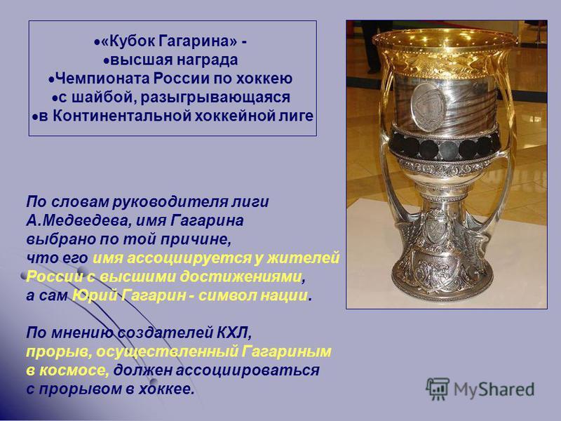 «Кубок Гагарина» - высшая награда Чемпионата России по хоккею с шайбой, разыгрывающаяся в Континентальной хоккейной лиге По словам руководителя лиги А.Медведева, имя Гагарина выбрано по той причине, что его имя ассоциируется у жителей России с высшим