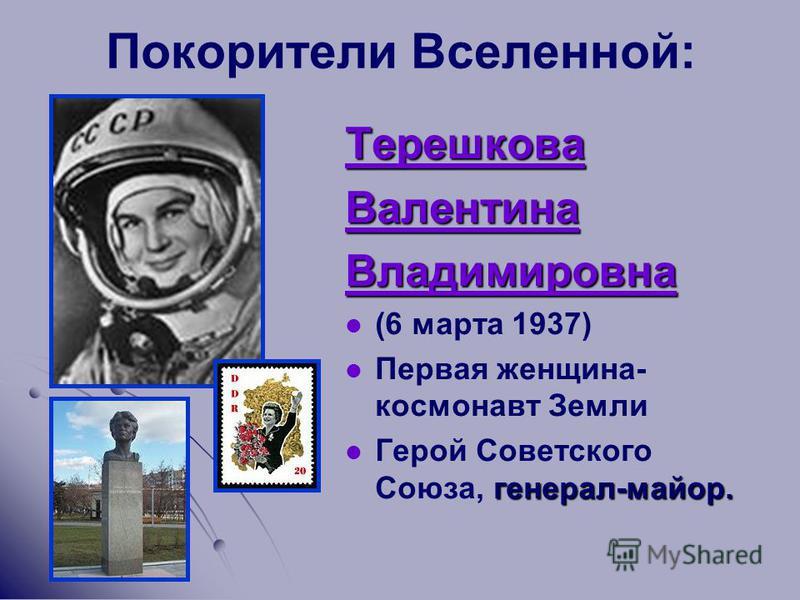 Покорители Вселенной: Терешкова Валентина Владимировна (6 марта 1937) Первая женщина- космонавт Земли генерал-майор. Герой Советского Союза, генерал-майор.