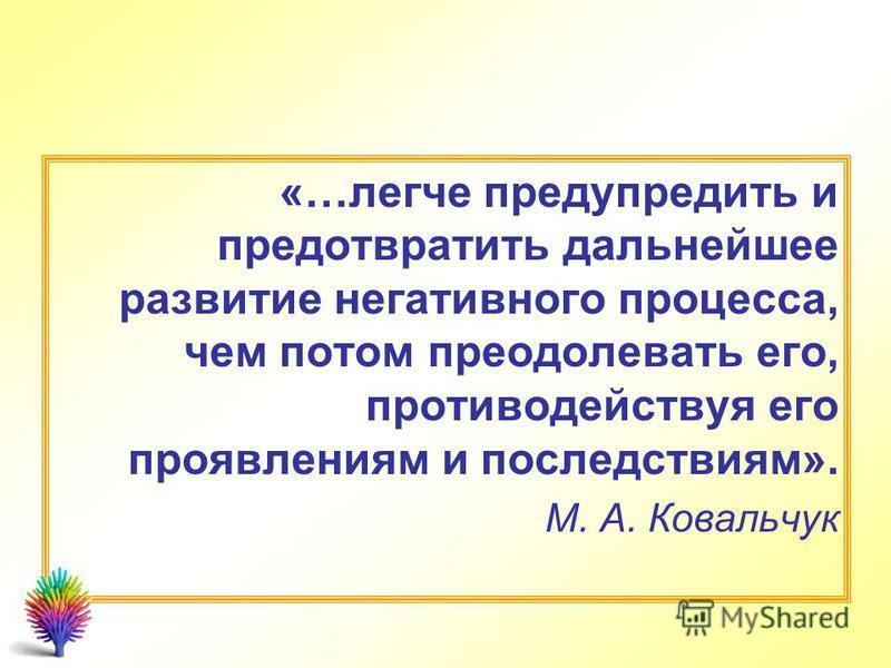 «…легче предупредить и предотвратить дальнейшее развитие негативного процесса, чем потом преодолевать его, противодействуя его проявлениям и последствиям». М. А. Ковальчук